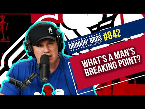 Drinkin' Bros Podcast #842 - What's A Man's Breaking Point?
