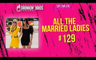 The Drinkin' Broettes #129 – All The Married Ladies